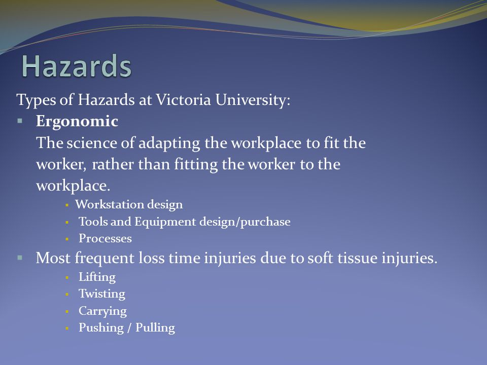 Types of Hazards at Victoria University:  Ergonomic The science of adapting the workplace to fit the worker, rather than fitting the worker to the wo