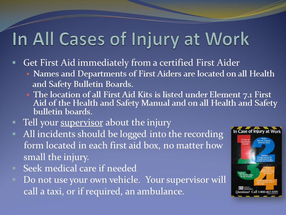  Get First Aid immediately from a certified First Aider  Names and Departments of First Aiders are located on all Health and Safety Bulletin Boards.