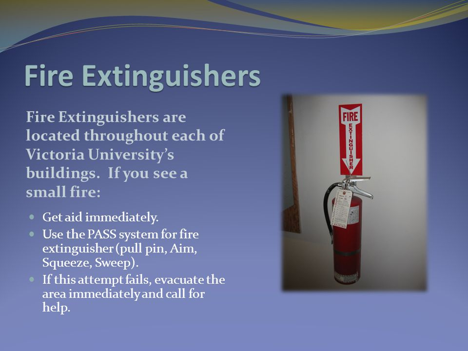 Fire Extinguishers Fire Extinguishers are located throughout each of Victoria University's buildings. If you see a small fire: Get aid immediately. Us