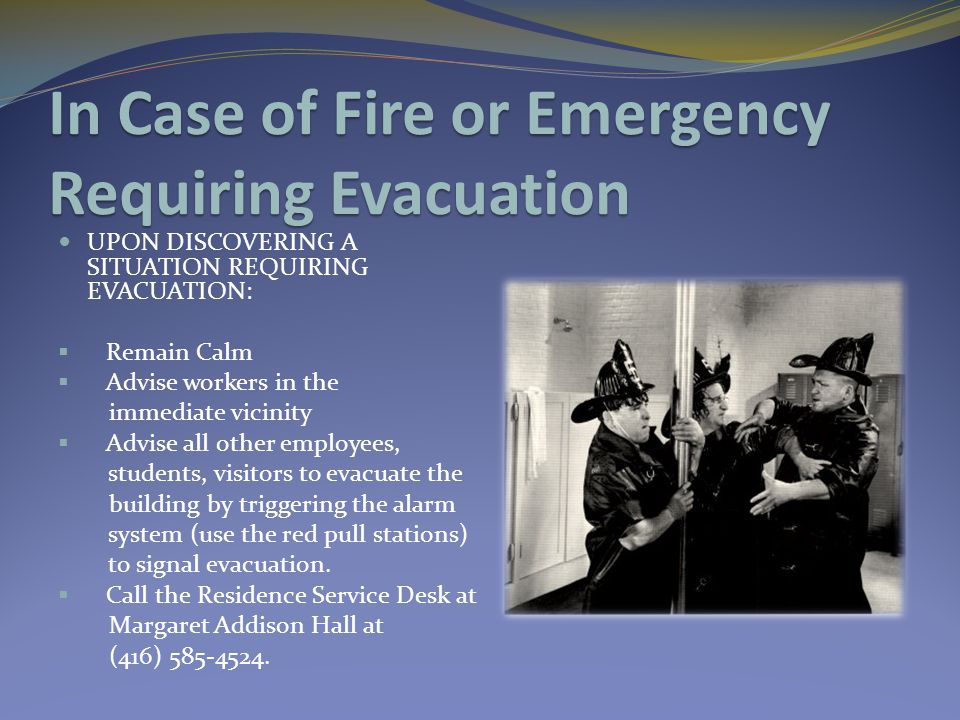 In Case of Fire or Emergency Requiring Evacuation UPON DISCOVERING A SITUATION REQUIRING EVACUATION:  Remain Calm  Advise workers in the immediate v