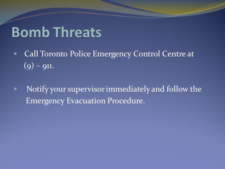 Bomb Threats  Call Toronto Police Emergency Control Centre at (9) – 911.  Notify your supervisor immediately and follow the Emergency Evacuation Pro