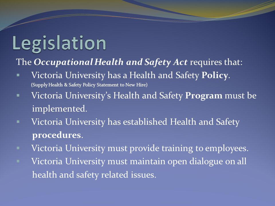 The Occupational Health and Safety Act requires that:  Victoria University has a Health and Safety Policy. (Supply Health & Safety Policy Statement t