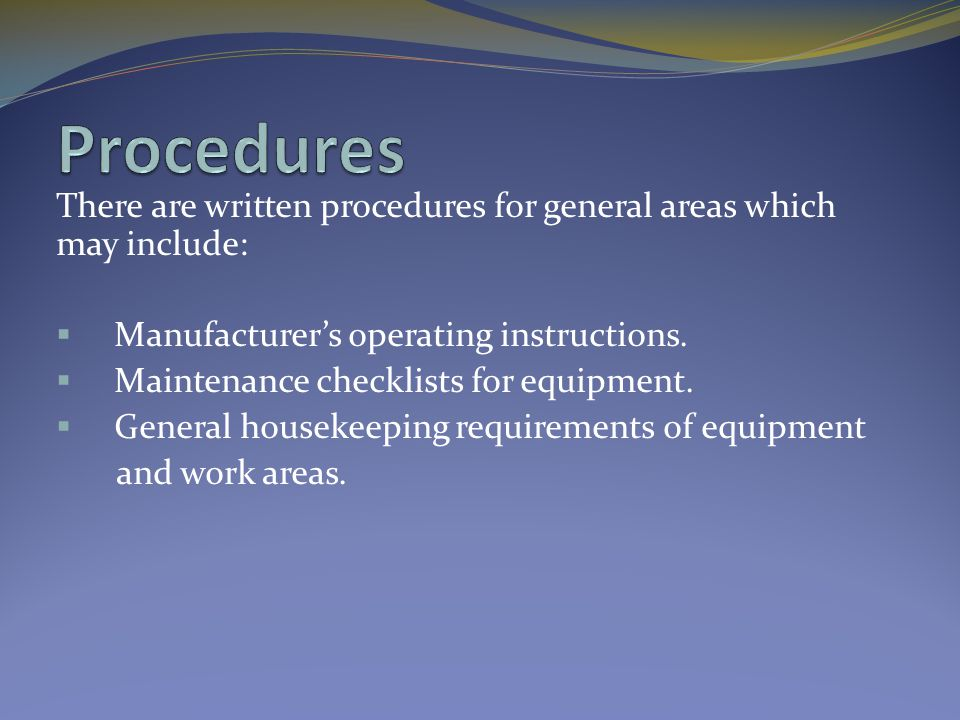 There are written procedures for general areas which may include:  Manufacturer's operating instructions.  Maintenance checklists for equipment.  G