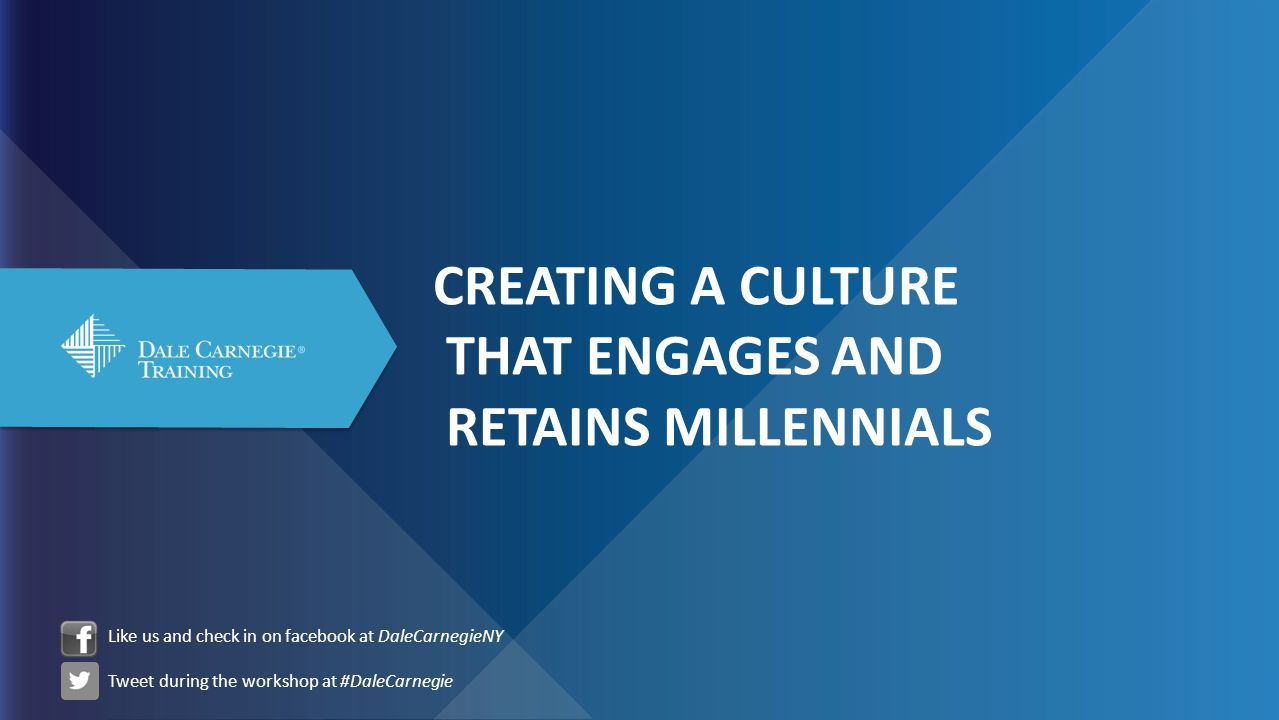 CREATING A CULTURE THAT ENGAGES AND RETAINS MILLENNIALS Like us and check in on facebook at DaleCarnegieNY Tweet during the workshop at #DaleCarnegie