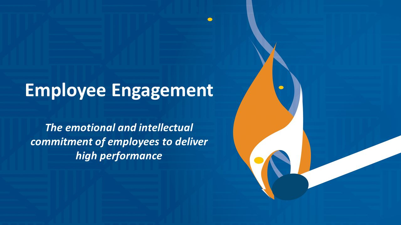Employee Engagement The emotional and intellectual commitment of employees to deliver high performance