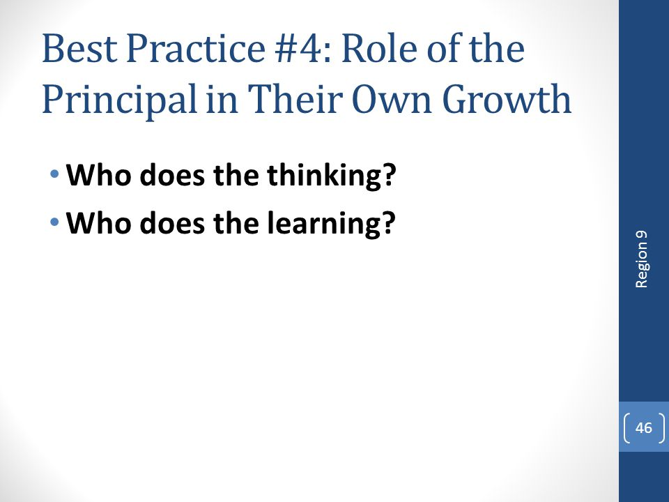 Best Practice #4: Role of the Principal in Their Own Growth Who does the thinking? Who does the learning? 46 Region 9