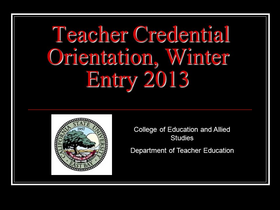 Welcome We welcome you, the next generation of California teachers, to our Credential Program.