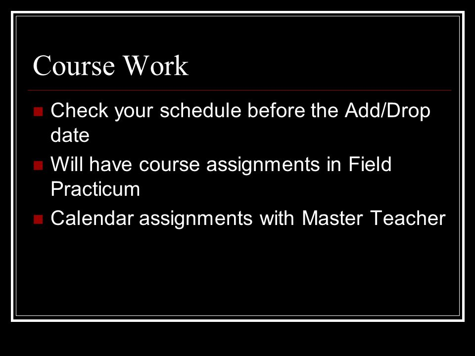 Course Work Check your schedule before the Add/Drop date Will have course assignments in Field Practicum Calendar assignments with Master Teacher