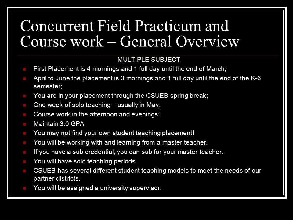 Concurrent Field Practicum and Course work – General Overview MULTIPLE SUBJECT First Placement is 4 mornings and 1 full day until the end of March; April to June the placement is 3 mornings and 1 full day until the end of the K-6 semester; You are in your placement through the CSUEB spring break; One week of solo teaching – usually in May; Course work in the afternoon and evenings; Maintain 3.0 GPA You may not find your own student teaching placement.