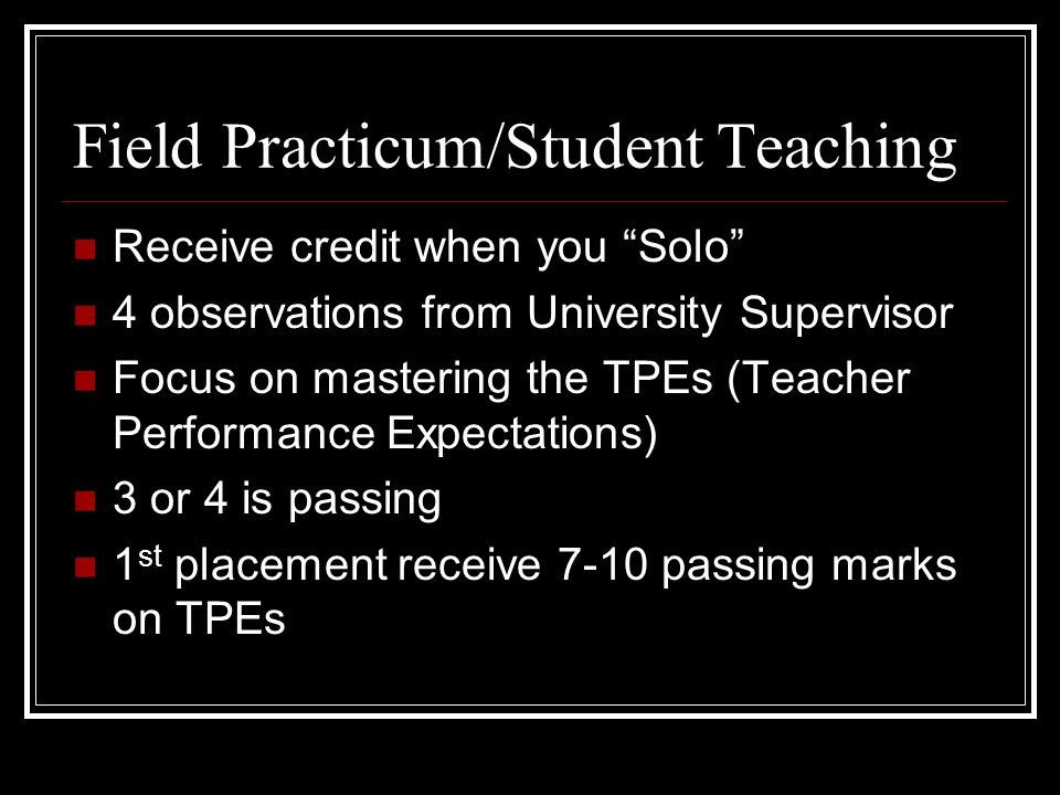 Field Practicum/Student Teaching Receive credit when you Solo 4 observations from University Supervisor Focus on mastering the TPEs (Teacher Performance Expectations) 3 or 4 is passing 1 st placement receive 7-10 passing marks on TPEs