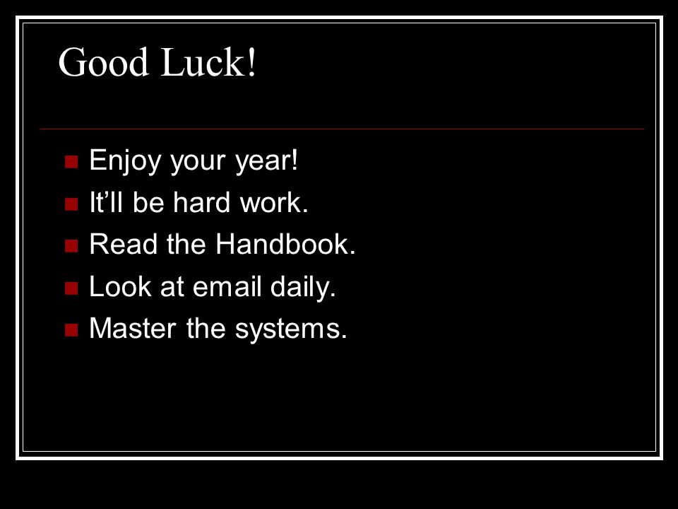 Good Luck. Enjoy your year. It'll be hard work. Read the Handbook.