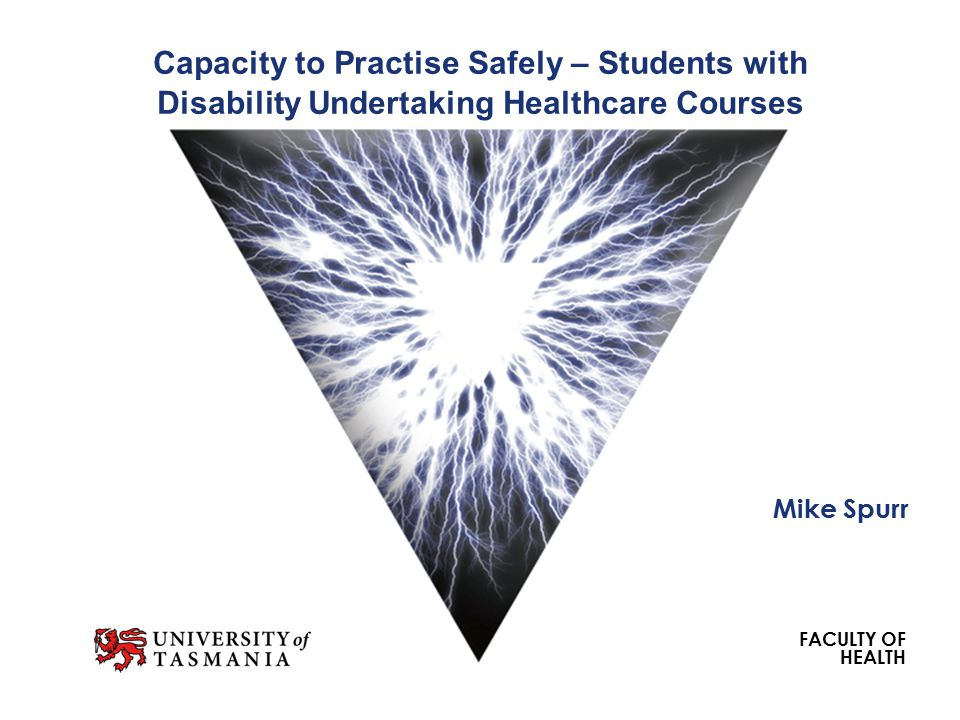 FACULTY OF HEALTH Capacity to Practise Safely – Students with Disability Undertaking Healthcare Courses Mike Spurr