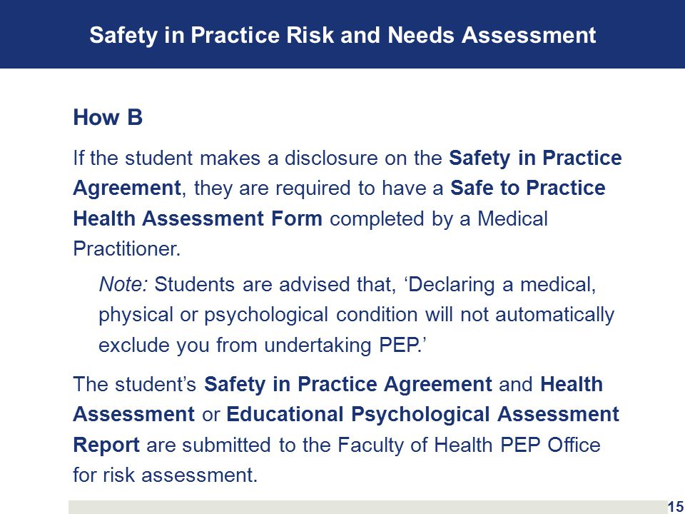 Safety in Practice Risk and Needs Assessment How B If the student makes a disclosure on the Safety in Practice Agreement, they are required to have a Safe to Practice Health Assessment Form completed by a Medical Practitioner.
