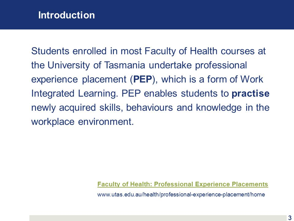 Introduction Students enrolled in most Faculty of Health courses at the University of Tasmania undertake professional experience placement (PEP), which is a form of Work Integrated Learning.