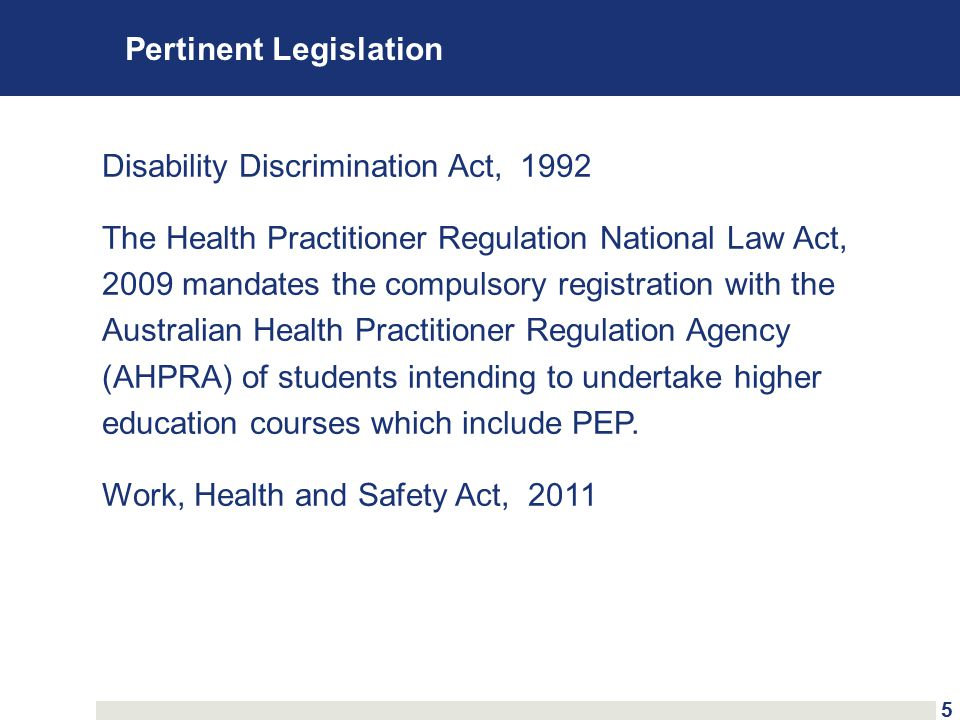 Pertinent Legislation Disability Discrimination Act, 1992 The Health Practitioner Regulation National Law Act, 2009 mandates the compulsory registration with the Australian Health Practitioner Regulation Agency (AHPRA) of students intending to undertake higher education courses which include PEP.
