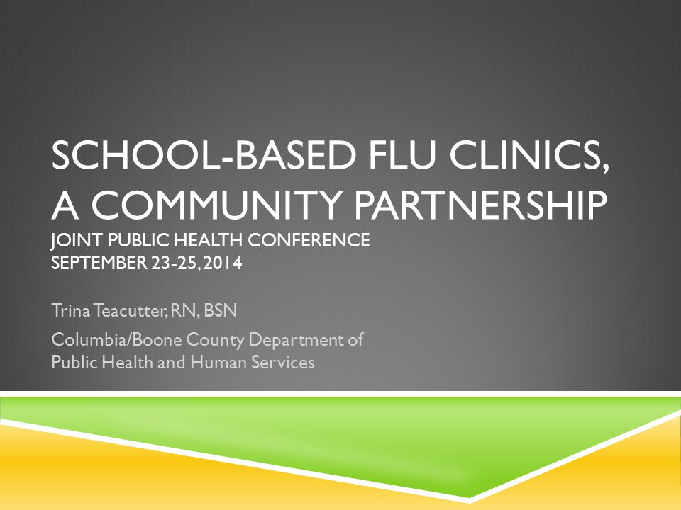 SCHOOL-BASED FLU CLINICS, A COMMUNITY PARTNERSHIP JOINT PUBLIC HEALTH CONFERENCE SEPTEMBER 23-25, 2014 Trina Teacutter, RN, BSN Columbia/Boone County Department of Public Health and Human Services
