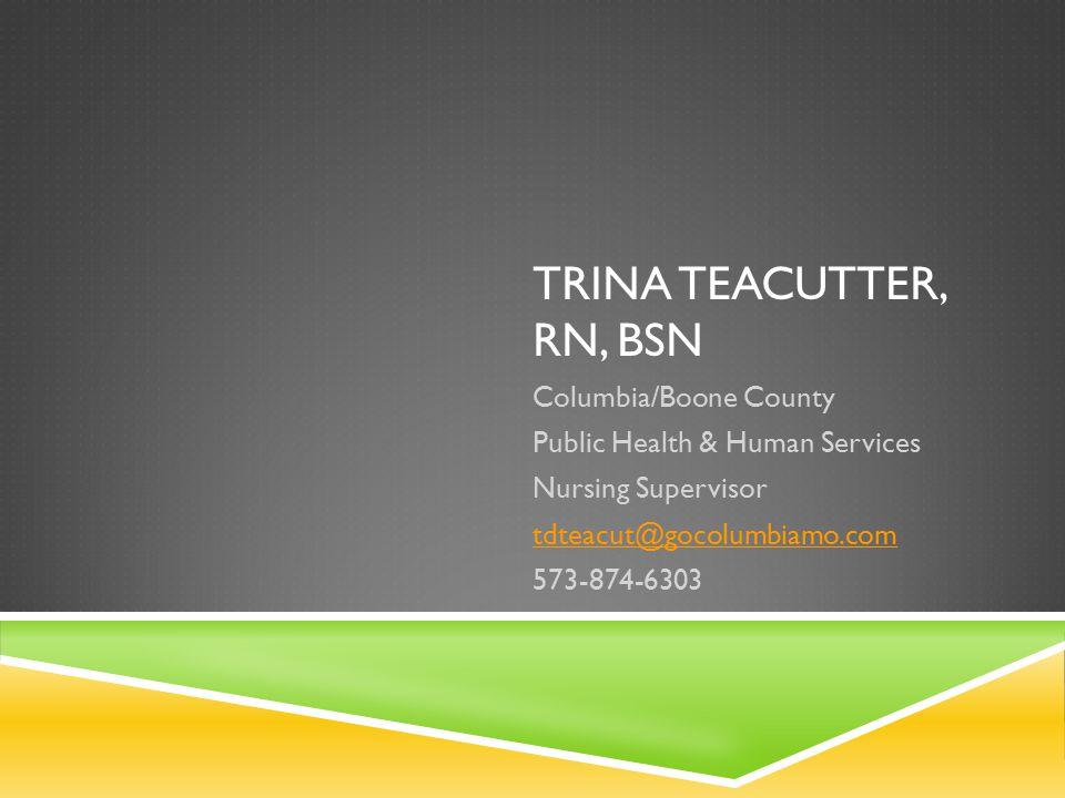 TRINA TEACUTTER, RN, BSN Columbia/Boone County Public Health & Human Services Nursing Supervisor tdteacut@gocolumbiamo.com 573-874-6303