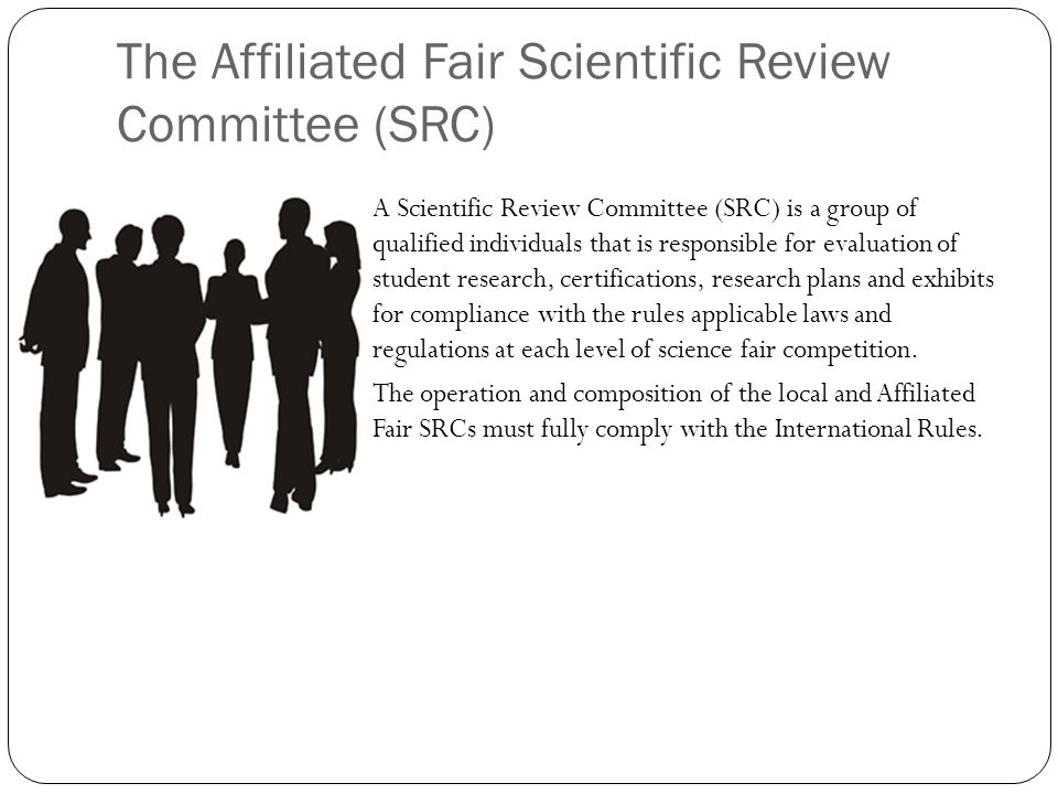 The Affiliated Fair Scientific Review Committee (SRC) A Scientific Review Committee (SRC) is a group of qualified individuals that is responsible for evaluation of student research, certifications, research plans and exhibits for compliance with the rules applicable laws and regulations at each level of science fair competition.