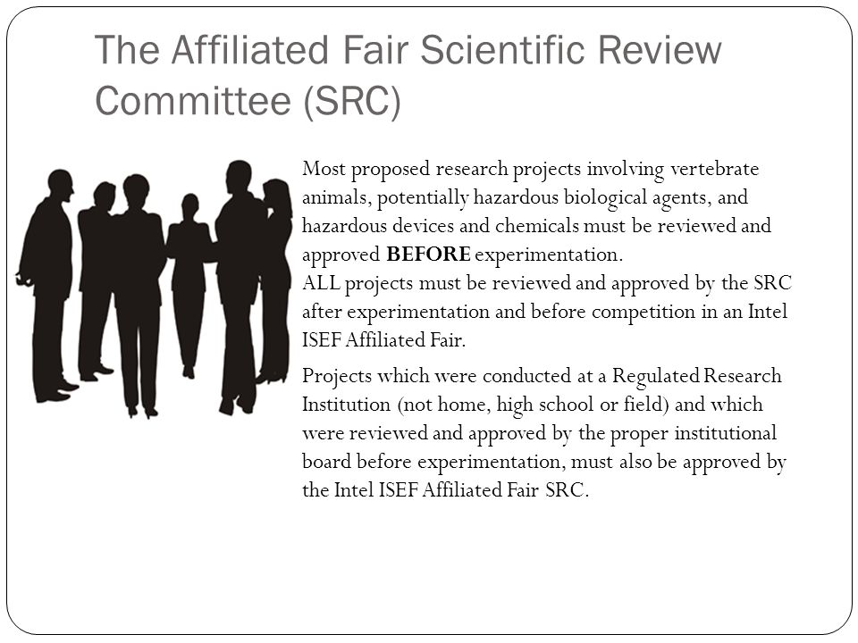 The Affiliated Fair Scientific Review Committee (SRC) Most proposed research projects involving vertebrate animals, potentially hazardous biological agents, and hazardous devices and chemicals must be reviewed and approved BEFORE experimentation.