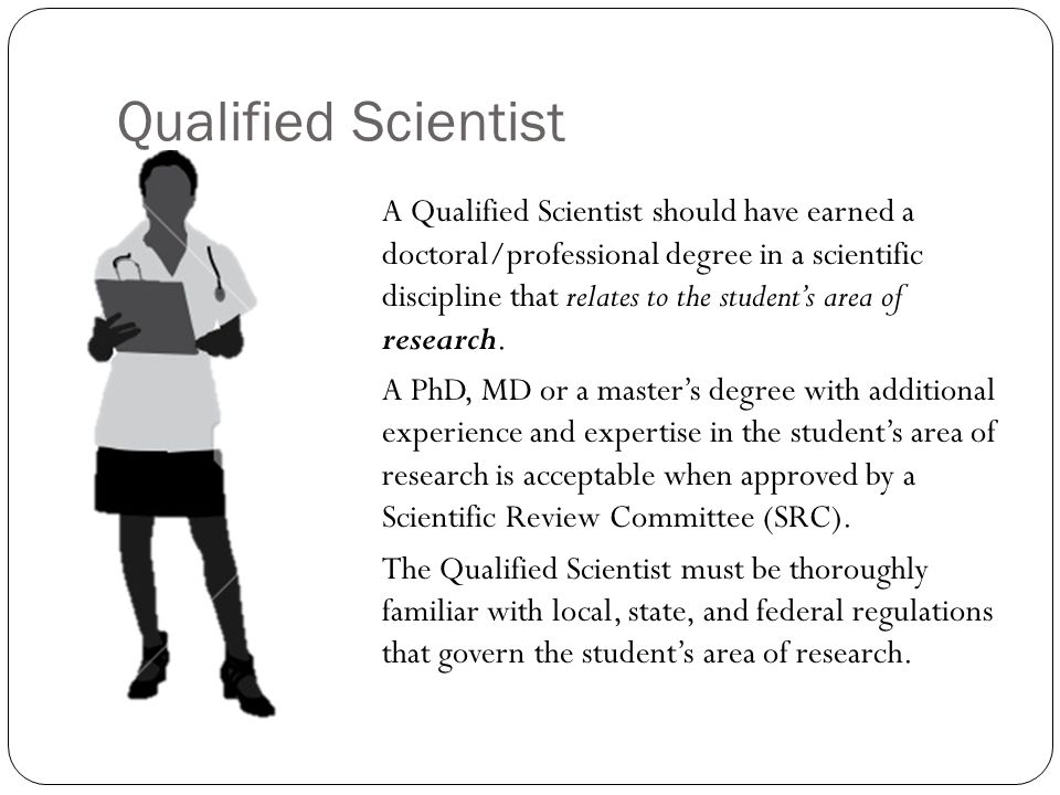 Qualified Scientist A Qualified Scientist should have earned a doctoral/professional degree in a scientific discipline that relates to the student's area of research.