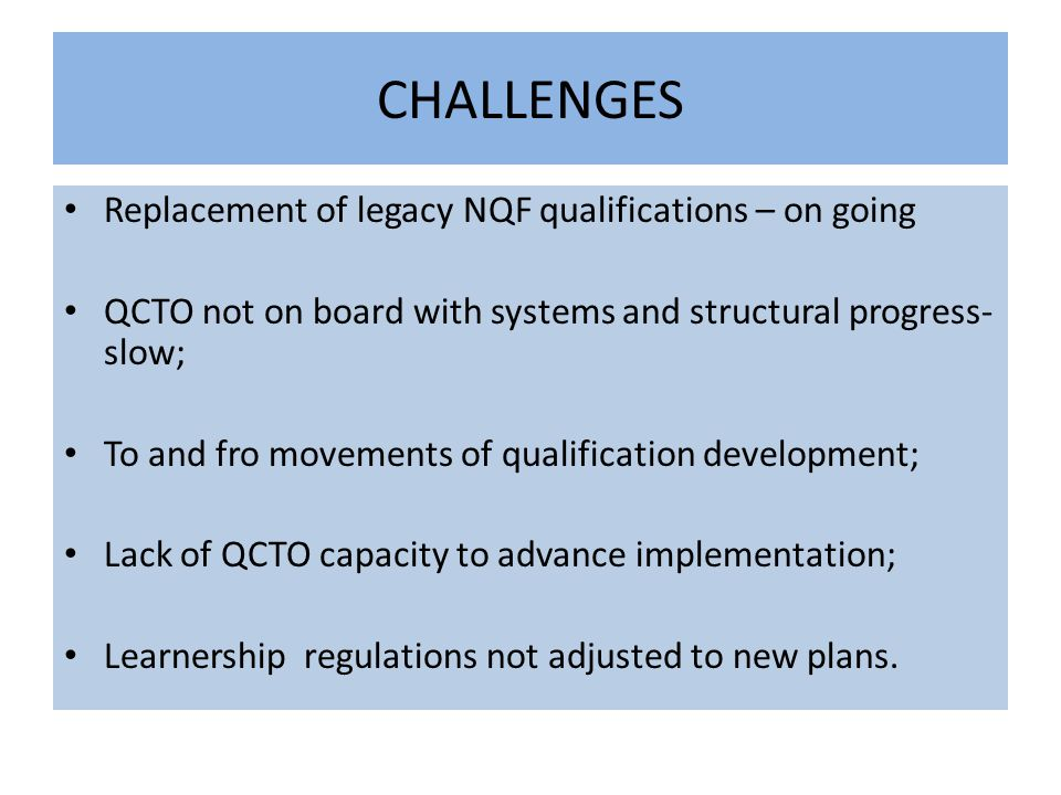 CHALLENGES Replacement of legacy NQF qualifications – on going QCTO not on board with systems and structural progress- slow; To and fro movements of qualification development; Lack of QCTO capacity to advance implementation; Learnership regulations not adjusted to new plans.