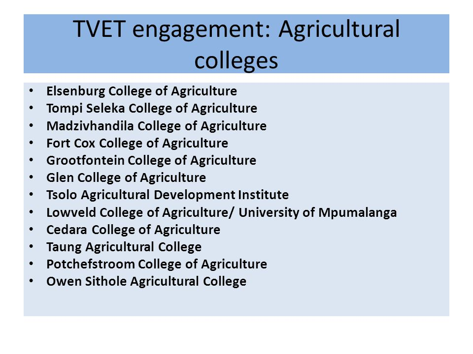 TVET engagement: Agricultural colleges Elsenburg College of Agriculture Tompi Seleka College of Agriculture Madzivhandila College of Agriculture Fort Cox College of Agriculture Grootfontein College of Agriculture Glen College of Agriculture Tsolo Agricultural Development Institute Lowveld College of Agriculture/ University of Mpumalanga Cedara College of Agriculture Taung Agricultural College Potchefstroom College of Agriculture Owen Sithole Agricultural College