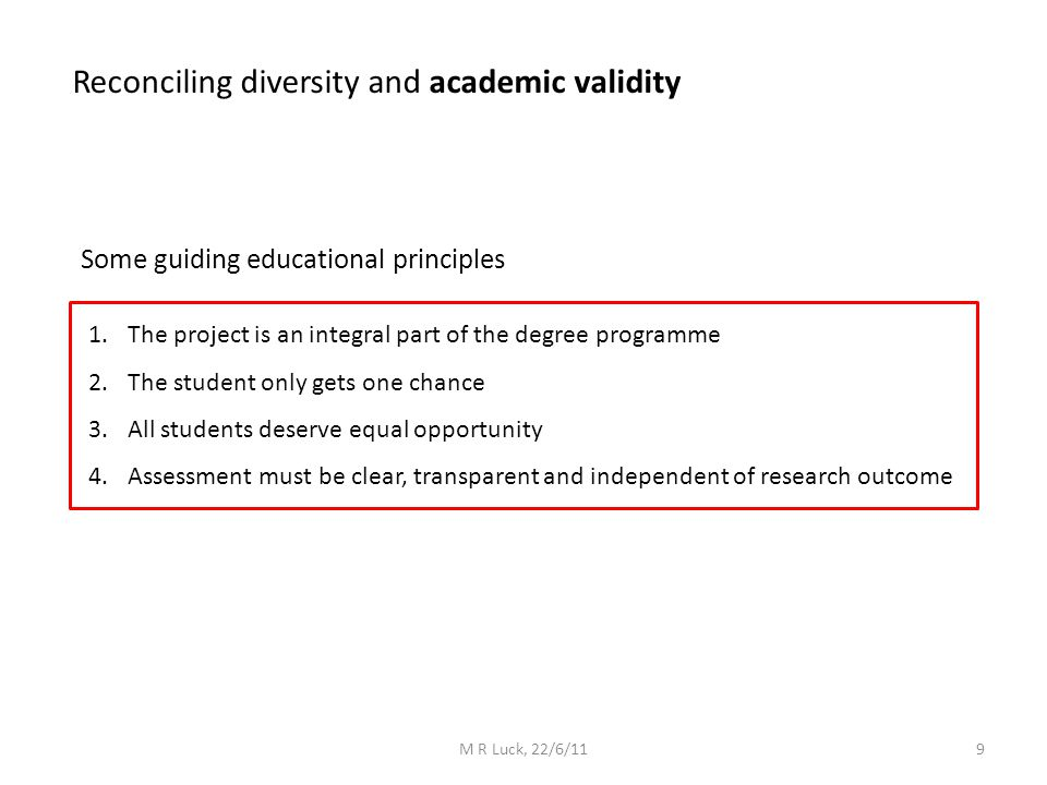 Reconciling diversity and academic validity Some guiding educational principles 1.The project is an integral part of the degree programme 2.The student only gets one chance 3.All students deserve equal opportunity 4.Assessment must be clear, transparent and independent of research outcome 9M R Luck, 22/6/11