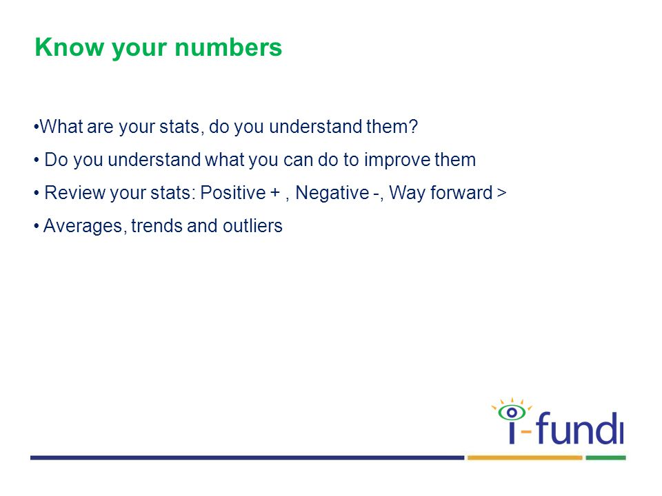 Know your numbers What are your stats, do you understand them.