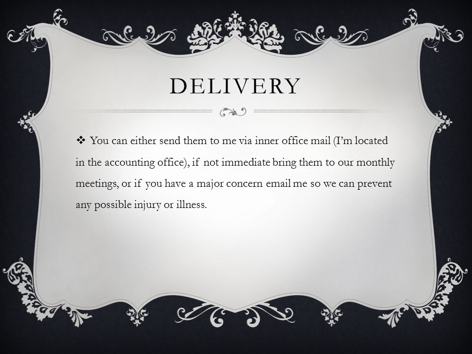 DELIVERY  You can either send them to me via inner office mail (I'm located in the accounting office), if not immediate bring them to our monthly meetings, or if you have a major concern email me so we can prevent any possible injury or illness.