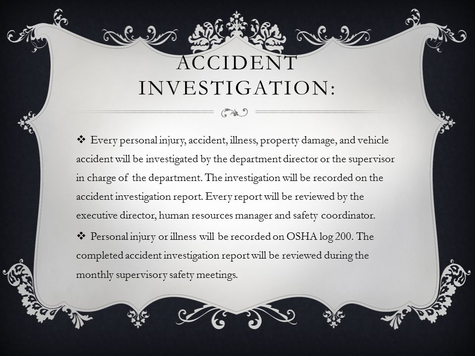 ACCIDENT INVESTIGATION:  Every personal injury, accident, illness, property damage, and vehicle accident will be investigated by the department director or the supervisor in charge of the department.