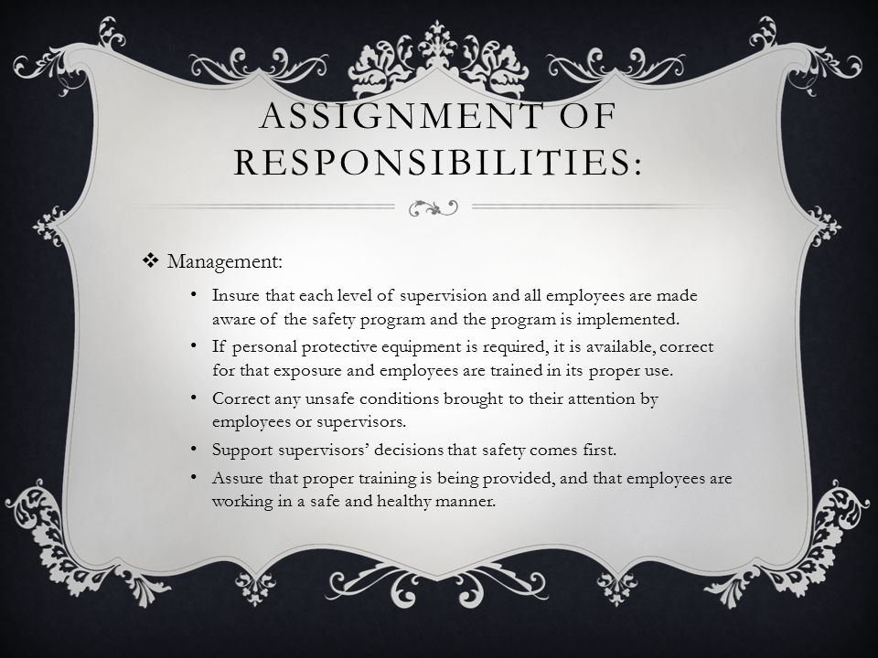 ASSIGNMENT OF RESPONSIBILITIES:  Management: Insure that each level of supervision and all employees are made aware of the safety program and the program is implemented.