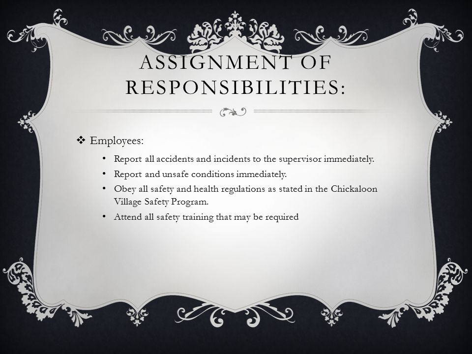 ASSIGNMENT OF RESPONSIBILITIES:  Employees: Report all accidents and incidents to the supervisor immediately.