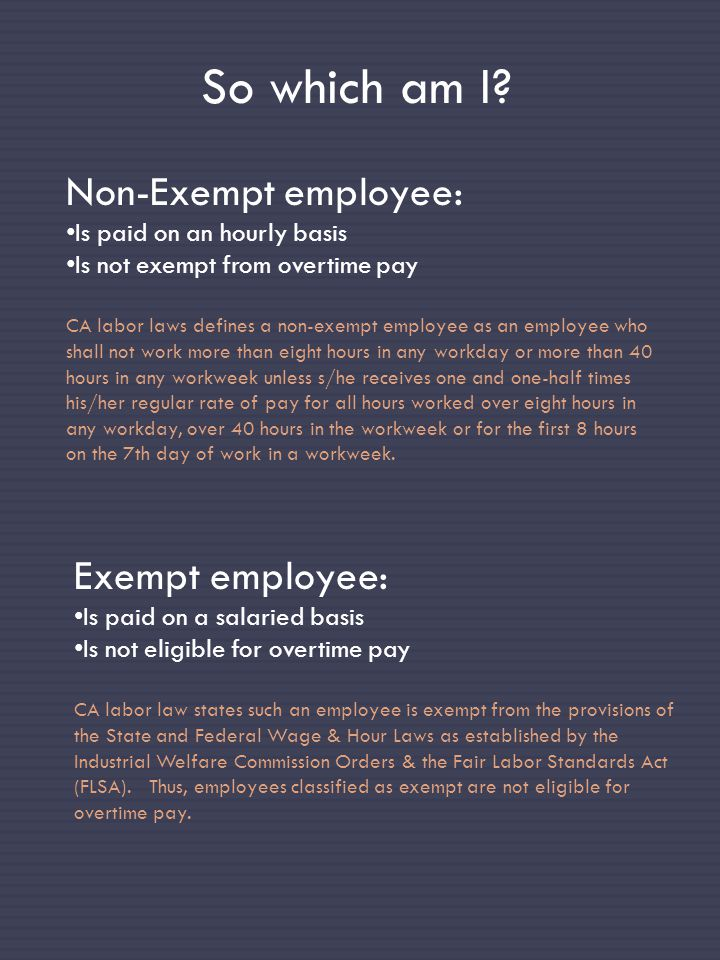 So which am I? Non-Exempt employee: Is paid on an hourly basis Is not exempt from overtime pay CA labor laws defines a non-exempt employee as an emplo