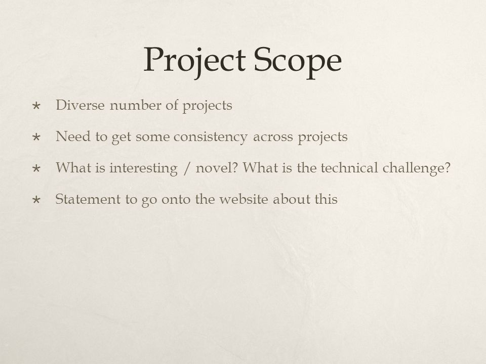Project Scope  Diverse number of projects  Need to get some consistency across projects  What is interesting / novel? What is the technical challen