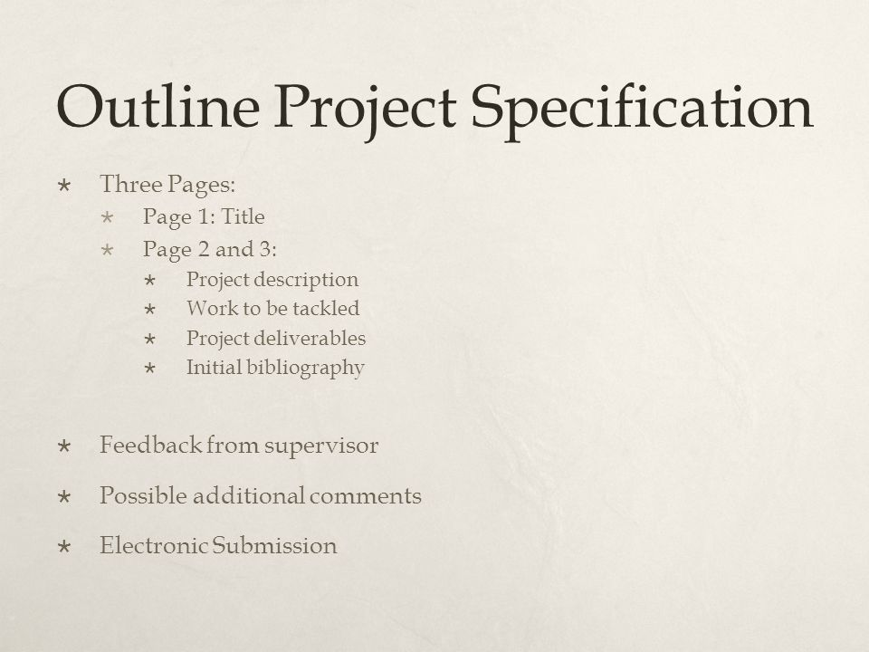 Outline Project Specification  Three Pages:  Page 1: Title  Page 2 and 3:  Project description  Work to be tackled  Project deliverables  Initi
