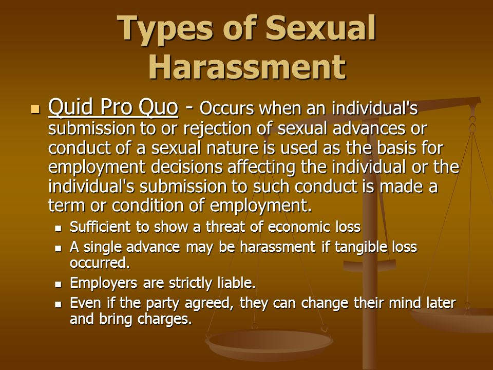 Types of Sexual Harassment Quid Pro Quo - Occurs when an individual s submission to or rejection of sexual advances or conduct of a sexual nature is used as the basis for employment decisions affecting the individual or the individual s submission to such conduct is made a term or condition of employment.