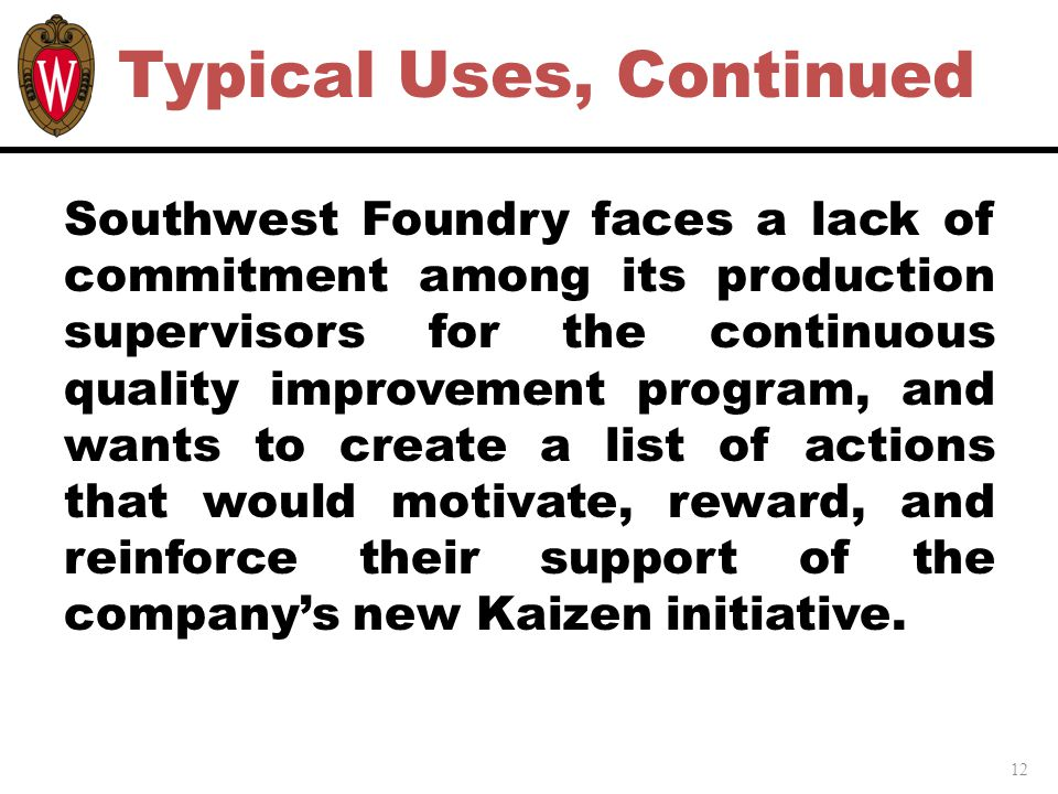 12 Typical Uses, Continued Southwest Foundry faces a lack of commitment among its production supervisors for the continuous quality improvement program, and wants to create a list of actions that would motivate, reward, and reinforce their support of the company's new Kaizen initiative.