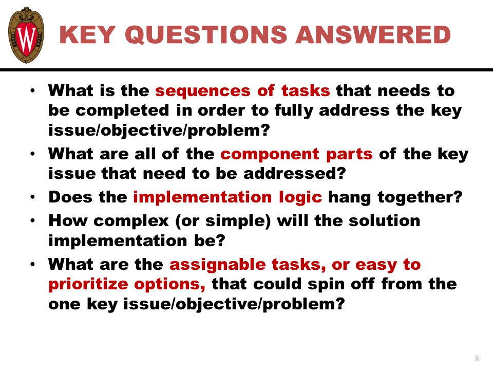 8 KEY QUESTIONS ANSWERED What is the sequences of tasks that needs to be completed in order to fully address the key issue/objective/problem.