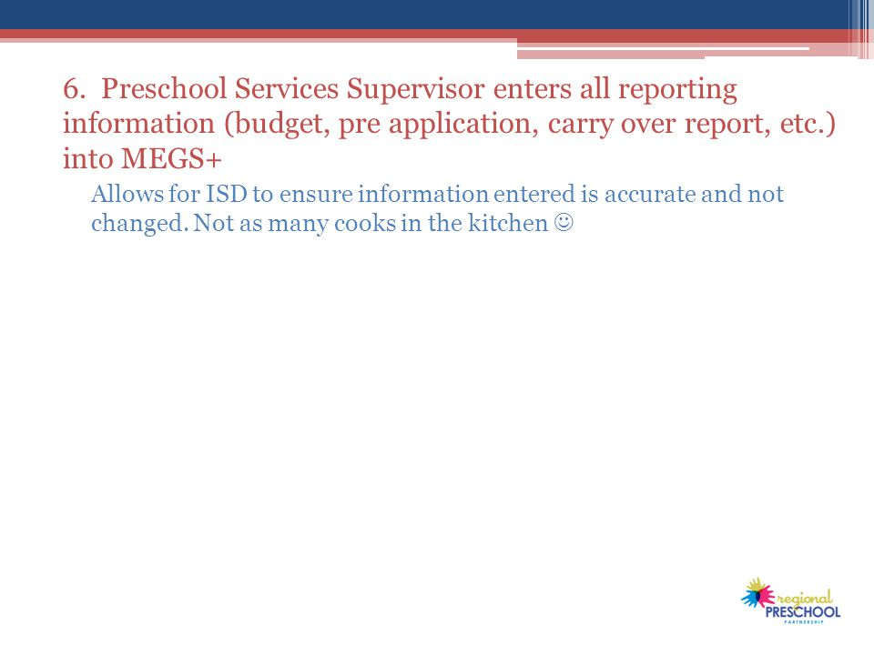 6. Preschool Services Supervisor enters all reporting information (budget, pre application, carry over report, etc.) into MEGS+ Allows for ISD to ensu