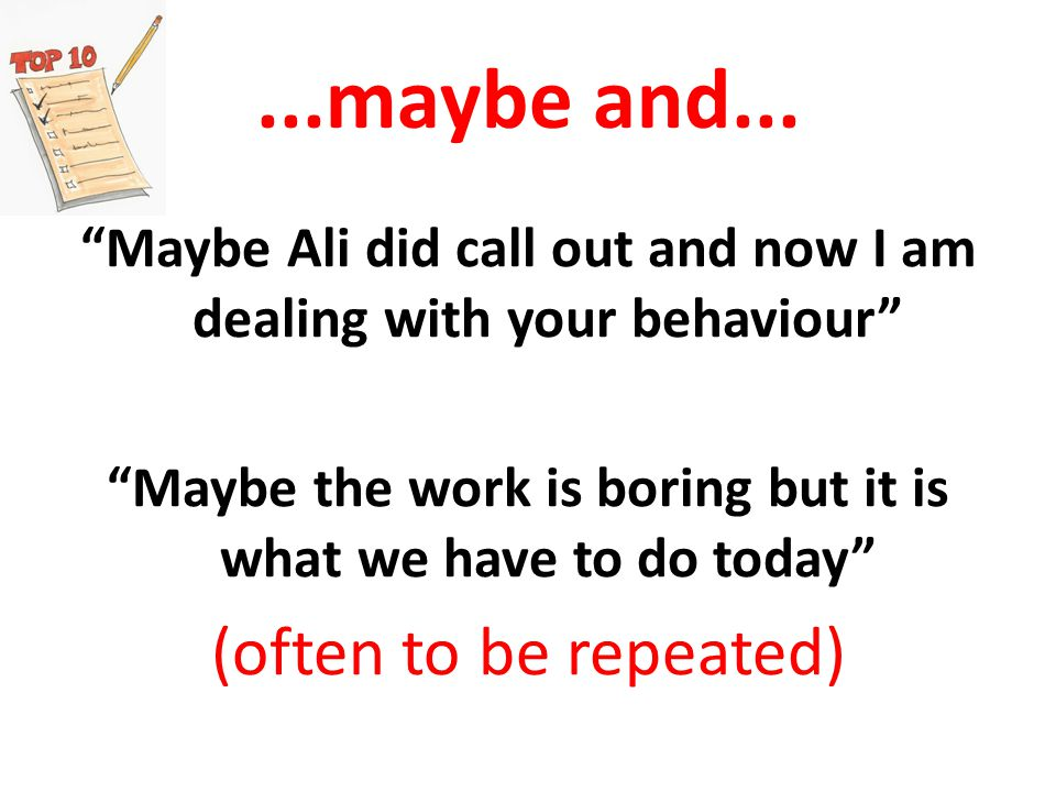 Maybe Ali did call out and now I am dealing with your behaviour Maybe the work is boring but it is what we have to do today (often to be repeated)...maybe and...