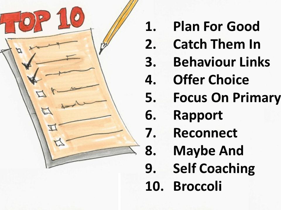 1.Plan For Good 2.Catch Them In 3.Behaviour Links 4.Offer Choice 5.Focus On Primary 6.Rapport 7.Reconnect 8.Maybe And 9.Self Coaching 10.Broccoli