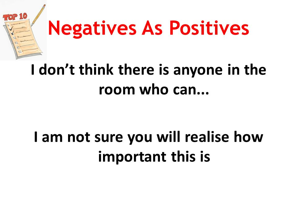 Negatives As Positives I don't think there is anyone in the room who can...