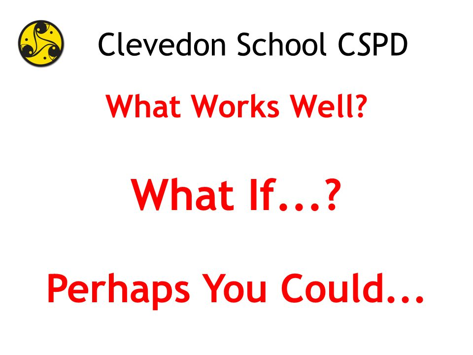 Clevedon School CSPD What Works Well What If... Perhaps You Could...