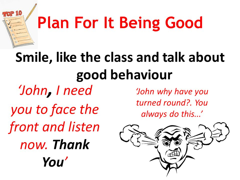 Plan For It Being Good Smile, like the class and talk about good behaviour 'John, I need you to face the front and listen now.