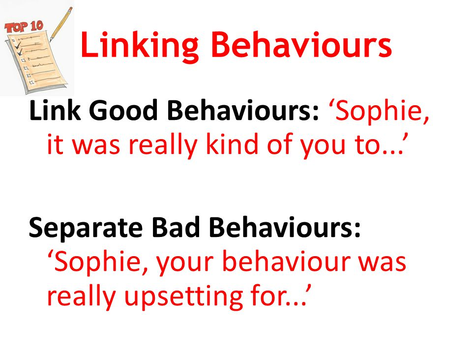 Linking Behaviours Link Good Behaviours: 'Sophie, it was really kind of you to...' Separate Bad Behaviours: 'Sophie, your behaviour was really upsetting for...'