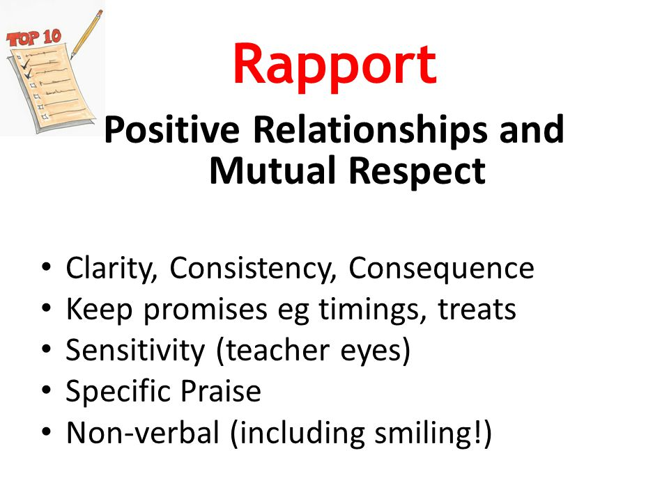 Rapport Positive Relationships and Mutual Respect Clarity, Consistency, Consequence Keep promises eg timings, treats Sensitivity (teacher eyes) Specific Praise Non-verbal (including smiling!)