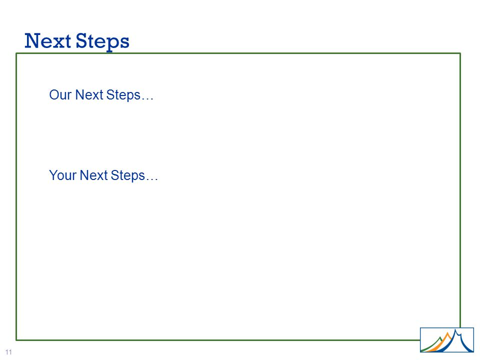 Next Steps 11 Our Next Steps… Your Next Steps…