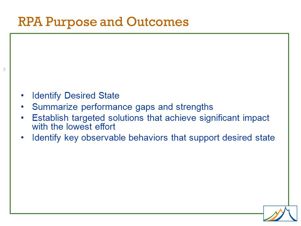 Identify Desired State Summarize performance gaps and strengths Establish targeted solutions that achieve significant impact with the lowest effort Identify key observable behaviors that support desired state RPA Purpose and Outcomes 3
