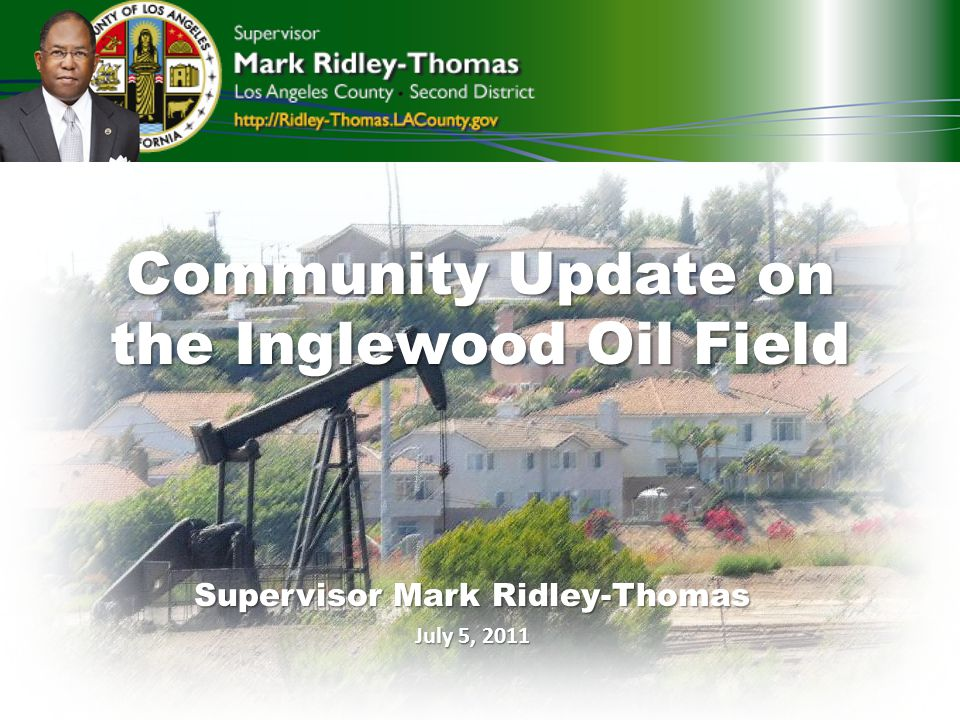 Community Update on the Inglewood Oil Field Supervisor Mark Ridley-Thomas July 5, 2011