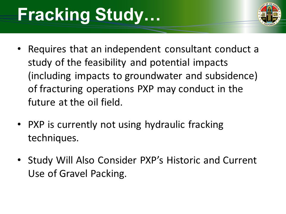 Fracking Study… Requires that an independent consultant conduct a study of the feasibility and potential impacts (including impacts to groundwater and subsidence) of fracturing operations PXP may conduct in the future at the oil field.